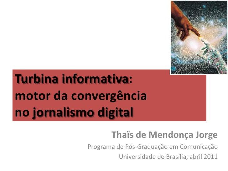 Turbina informativa:motor da convergênciano jornalismo digital                   Thaïs de Mendonça Jorge           Program...