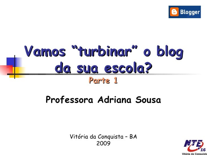 """Vamos """"turbinar"""" o blog   da sua escola?              Parte 1   Professora Adriana Sousa       Vitória da Conquista – BA  ..."""