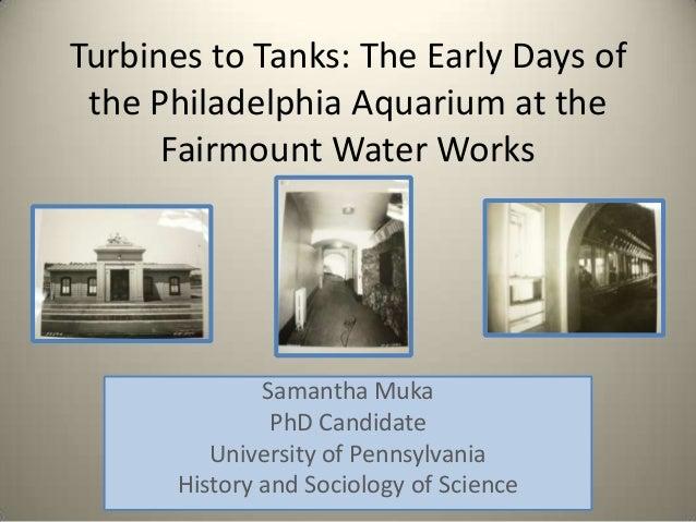 Turbines to Tanks: The Early Days of the Philadelphia Aquarium at the      Fairmount Water Works              Samantha Muk...