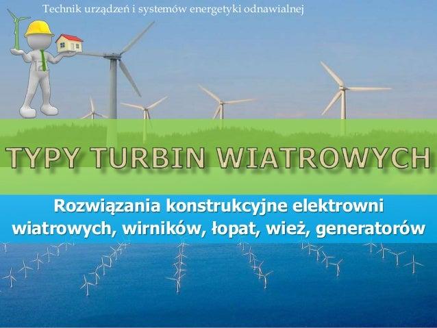 Rozwiązania konstrukcyjne elektrowni wiatrowych, wirników, łopat, wież, generatorów Technik urządzeń i systemów energetyki...