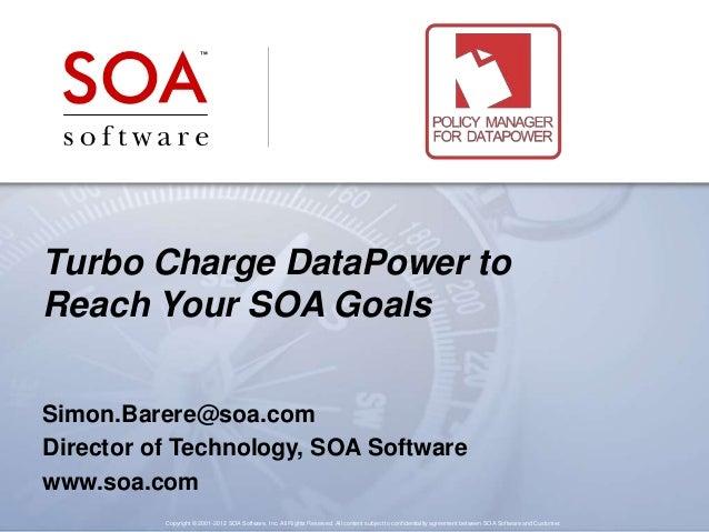 Turbo Charge DataPower to Reach Your SOA Goals Simon.Barere@soa.com Director of Technology, SOA Software www.soa.com Copyr...