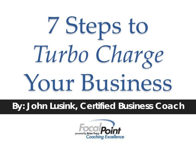 7 Steps to   Turbo Charge  Your BusinessBy: John Lusink, Certified Business Coach