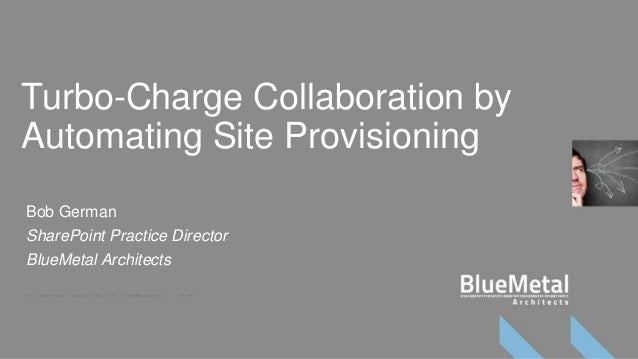 Turbo-Charge Collaboration byAutomating Site ProvisioningBob GermanSharePoint Practice DirectorBlueMetal Architects