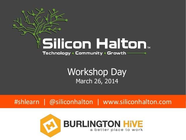 Workshop Day March 26, 2014 #shlearn | @siliconhalton | www.siliconhalton.com