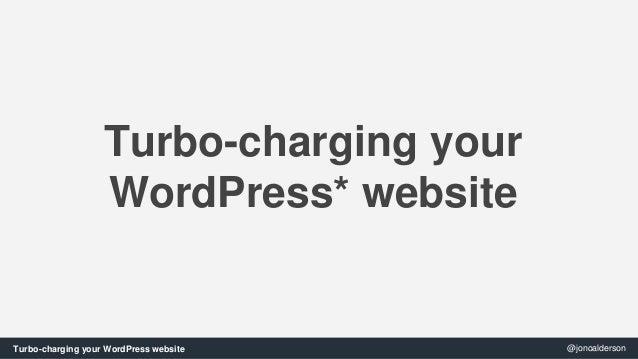 Turbo-charging your  WordPress* website  Turbo-charging your WordPress website @jonoalderson