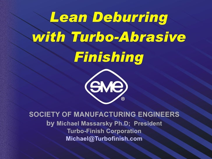 Lean Deburring with Turbo-Abrasive Finishing SOCIETY OF MANUFACTURING ENGINEERS by  Michael Massarsky Ph.D;  President Tur...