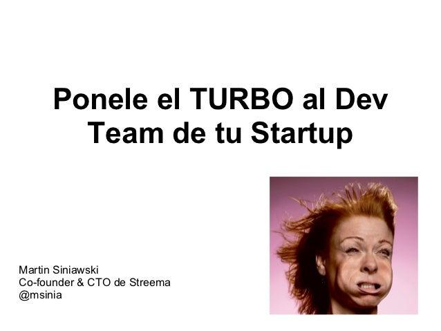 Ponele el TURBO al Dev       Team de tu StartupMartin SiniawskiCo-founder & CTO de Streema@msinia