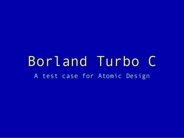 Borland Turbo C A test case for Atomic Design