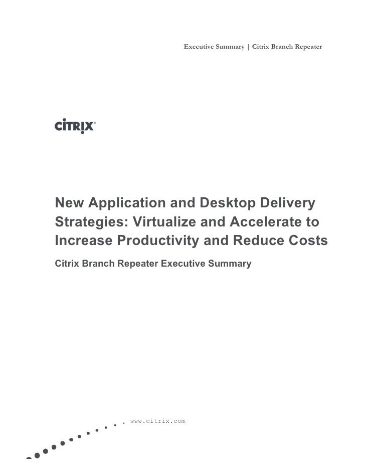 Executive Summary   Citrix Branch Repeater         New Application and Desktop Delivery     Strategies: Virtualize and Acc...