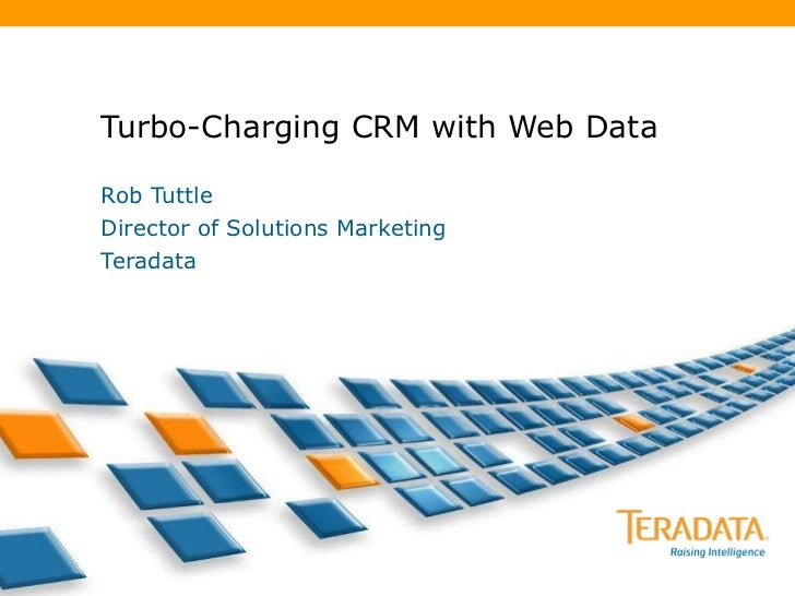 Turbo-Charging CRM with Web Data Rob Tuttle Director of Solutions Marketing Teradata