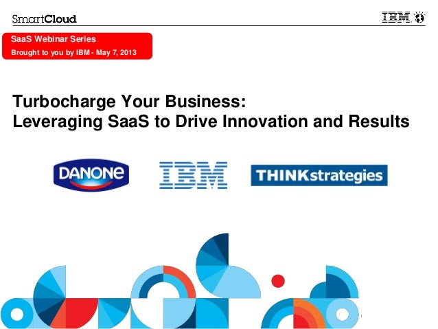 © 2013 IBM CorporationSaaS Webinar SeriesBrought to you by IBM - May 7, 2013Turbocharge Your Business:Leveraging SaaS to D...