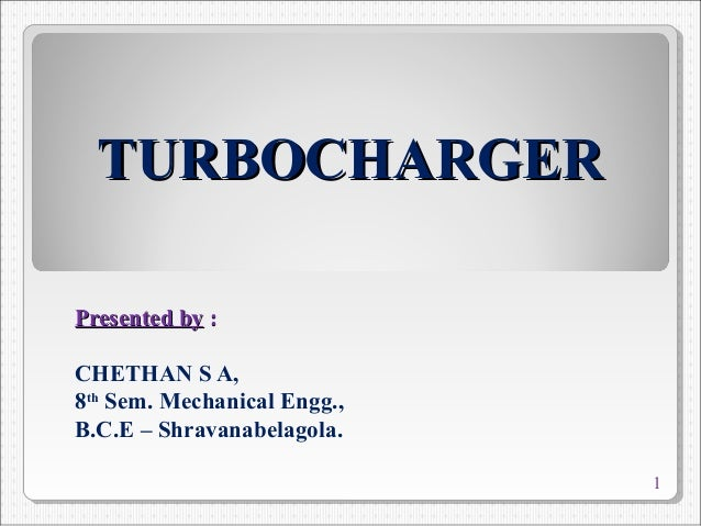 TURBOCHARGERTURBOCHARGER Presented byPresented by :: CHETHAN S A, 8th Sem. Mechanical Engg., B.C.E – Shravanabelagola. 1