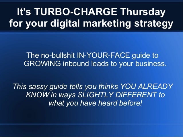 Its TURBO-CHARGE Thursdayfor your digital marketing strategyThe no-bullshit IN-YOUR-FACE guide toGROWING inbound leads to ...