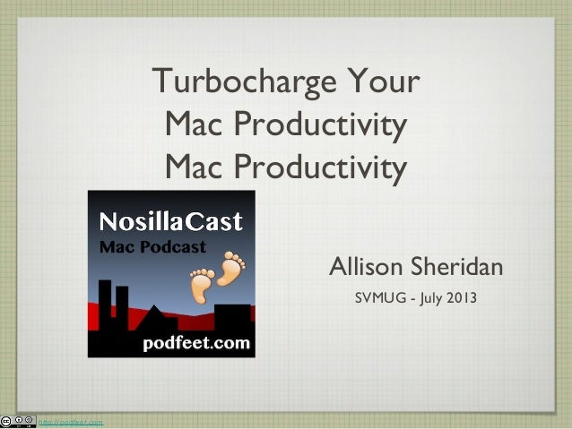 http://podfeet.com Turbocharge Your Mac Productivity Mac Productivity Allison Sheridan SVMUG - July 2013
