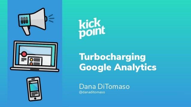 Turbocharging Google Analytics Dana DiTomaso @danaditomaso