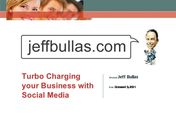 Turbo Charging your Business with Social Media  Speaker:  Jeff Bullas Date:  October 13, 2011