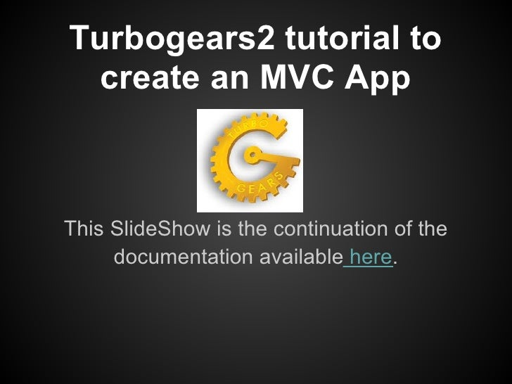 Turbogears2 tutorial to  create an MVC AppThis SlideShow is the continuation of the     documentation available here.