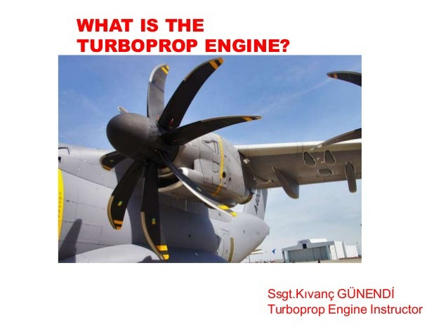 WHAT IS THE TURBOPROP ENGINE? Ssgt.Kıvanç GÜNENDİ Turboprop Engine Instructor