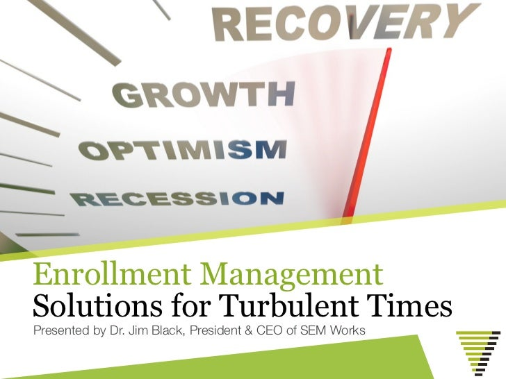 Enrollment ManagementSolutions for Turbulent TimesPresented by Dr. Jim Black, President & CEO of SEM Works
