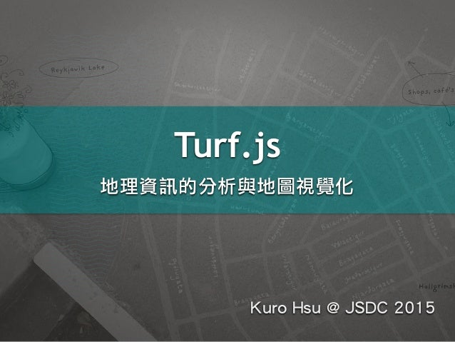 Turf.js 地理資訊的分析與地圖視覺化 Kuro Hsu @ JSDC 2015