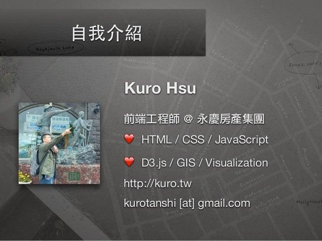 Kuro Hsu 前端工程師 @ 永慶房產集團 ❤ HTML / CSS / JavaScript  ❤ D3.js / GIS / Visualization  http://kuro.tw  kurotanshi [at] gmail.co...