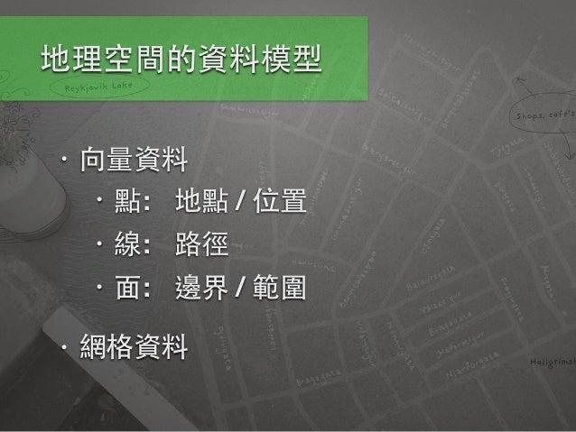 地理空間的資料模型 • 向量資料 • 點: 地點 / 位置 • 線: 路徑 • ⾯面: 邊界 / 範圍 • 網格資料