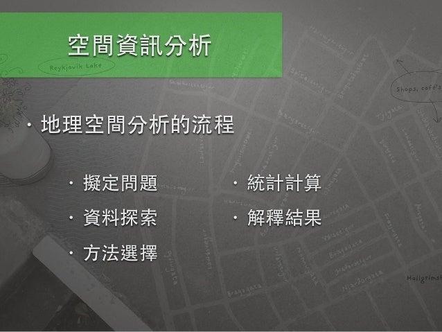 空間資訊分析 • 地理空間分析的流程 • 擬定問題 • 資料探索 • ⽅方法選擇 • 統計計算 • 解釋結果