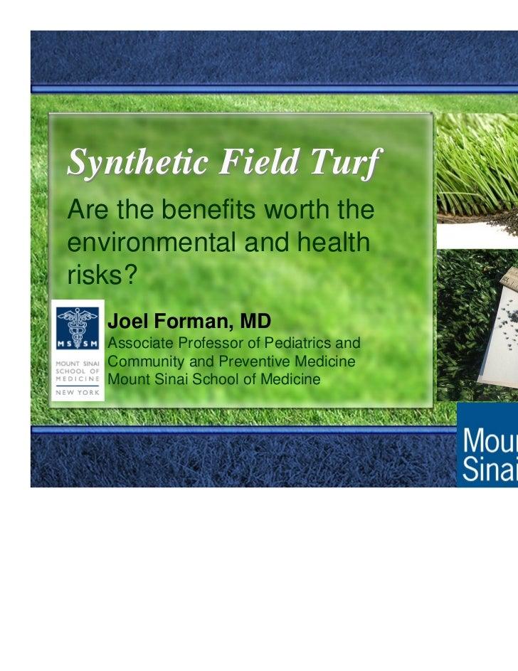 Synthetic Field TurfAre the benefits worth theenvironmental and healthrisks?   Joel Forman, MD   Associate Professor of Pe...