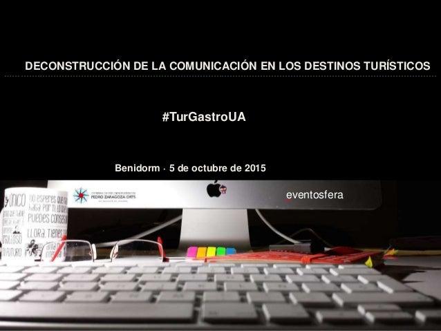 DECONSTRUCCIÓN DE LA COMUNICACIÓN EN LOS DESTINOS TURÍSTICOS Benidorm · 5 de octubre de 2015 #TurGastroUA eventosfera ( …....