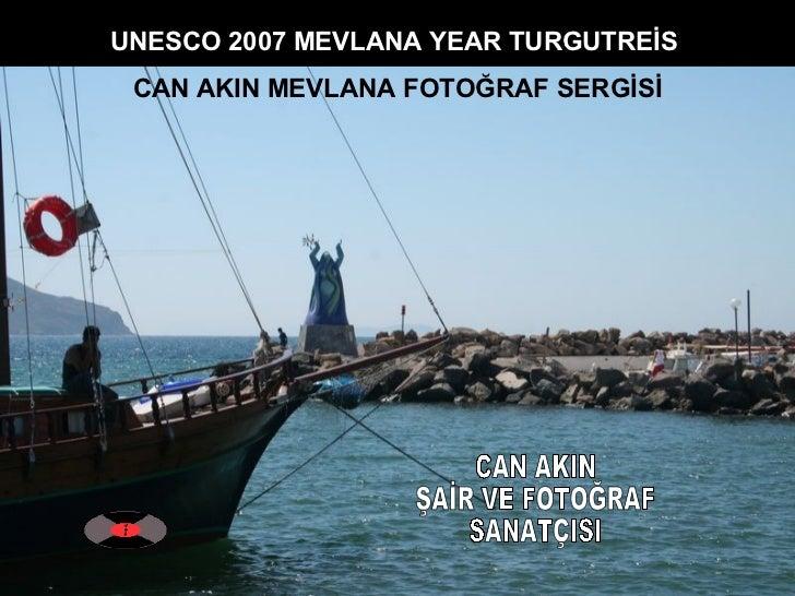 CAN AKIN ŞAİR VE FOTOĞRAF SANATÇISI UNESCO 2007 MEVLANA YEAR TURGUTREİS  CAN AKIN MEVLANA FOTOĞRAF SERGİSİ