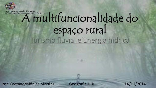 A multifuncionalidade do espaço rural Turismo fluvial e Energia hídrica José Caetano/Mónica Martins Geografia 11º 14/11/20...
