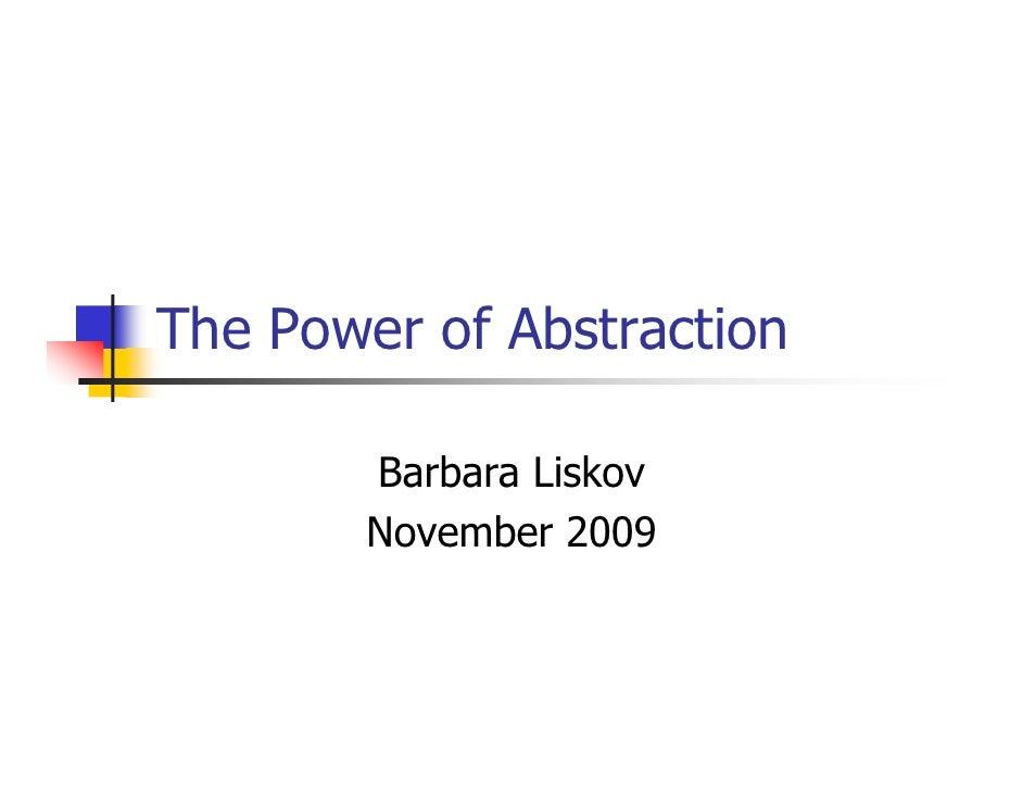 The Power of Abstraction         Barbara Liskov        November 2009