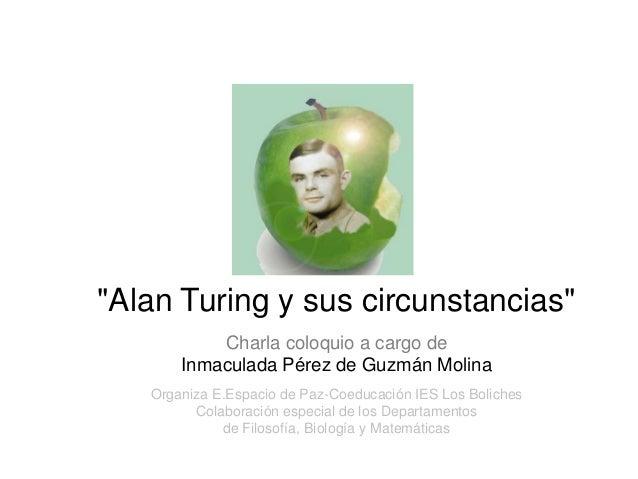 """""""Alan Turing y sus circunstancias""""           Charla coloquio a cargo de       Inmaculada Pérez de Guzmán Molina           ..."""