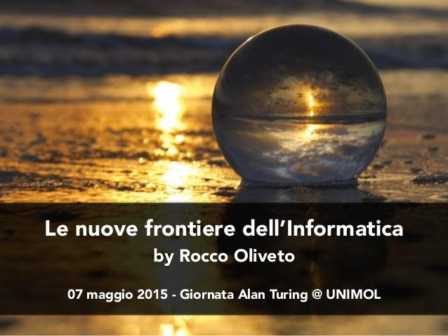 Le nuove frontiere dell'Informatica by Rocco Oliveto 07 maggio 2015 - Giornata Alan Turing @ UNIMOL