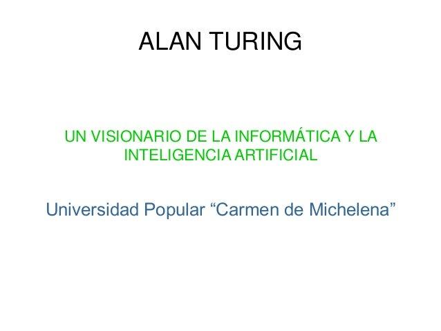 """ALAN TURING UN VISIONARIO DE LA INFORMÁTICA Y LA INTELIGENCIA ARTIFICIAL Universidad Popular """"Carmen de Michelena"""""""