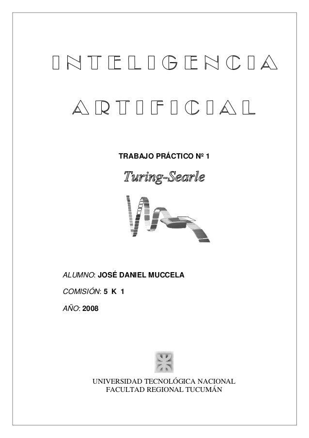 TRABAJO PRÁCTICO Nº 1 Turing-Searle ALUMNO: JOSÉ DANIEL MUCCELA COMISIÓN: 5 K 1 AÑO: 2008 UNIVERSIDAD TECNOLÓGICA NACIONAL...