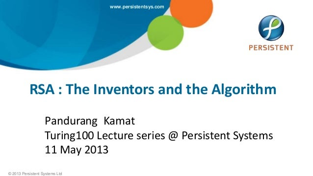 © 2013 Persistent Systems Ltdwww.persistentsys.comRSA : The Inventors and the AlgorithmPandurang KamatTuring100 Lecture se...