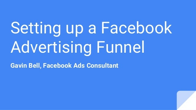 Setting up a Facebook Advertising Funnel Gavin Bell, Facebook Ads Consultant