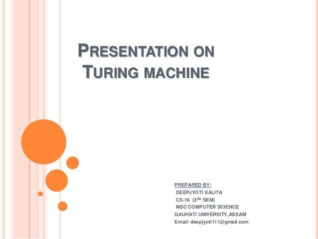 PRESENTATION ON TURING MACHINE PREPARED BY: DEEPJYOTI KALITA CS-16 (3RD SEM) MSC COMPUTER SCIENCE GAUHATI UNIVERSITY,ASSAM...