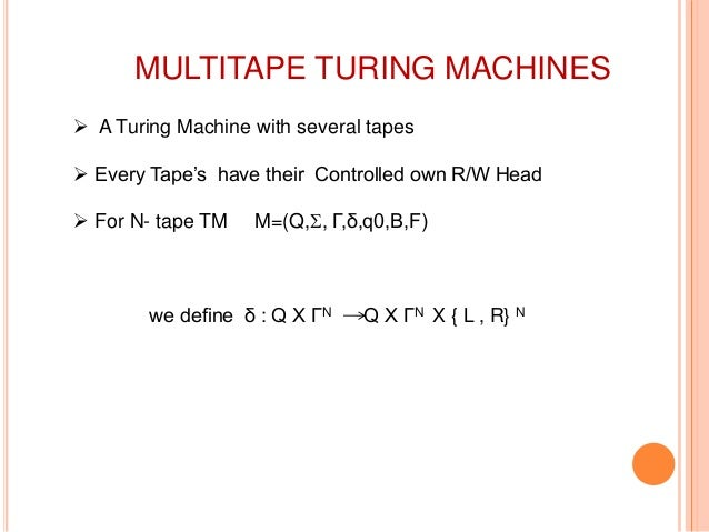 MULTITAPE TURING MACHINES  A Turing Machine with several tapes  Every Tape's have their Controlled own R/W Head  For N-...