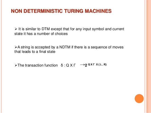 NON DETERMINISTIC TURING MACHINES  It is similar to DTM except that for any input symbol and current state it has a numbe...