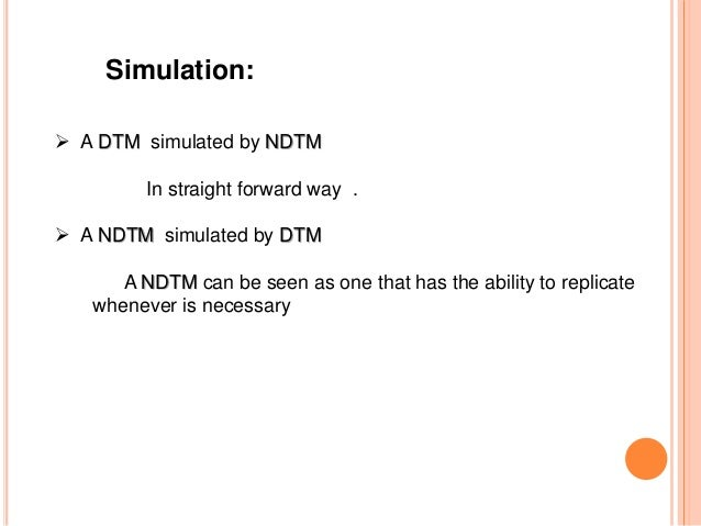 Simulation:  A DTM simulated by NDTM In straight forward way .  A NDTM simulated by DTM A NDTM can be seen as one that h...