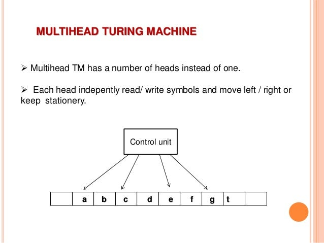 MULTIHEAD TURING MACHINE  Multihead TM has a number of heads instead of one.  Each head indepently read/ write symbols a...