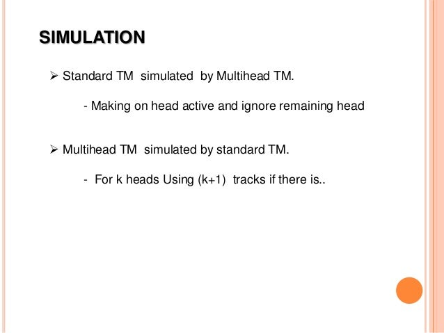 SIMULATION  Standard TM simulated by Multihead TM. - Making on head active and ignore remaining head  Multihead TM simul...