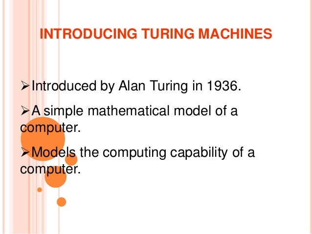 Introduced by Alan Turing in 1936. A simple mathematical model of a computer. Models the computing capability of a comp...