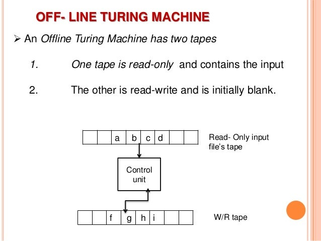 OFF- LINE TURING MACHINE  An Offline Turing Machine has two tapes 1. One tape is read-only and contains the input 2. The ...