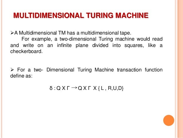 MULTIDIMENSIONAL TURING MACHINE A Multidimensional TM has a multidimensional tape. For example, a two-dimensional Turing ...