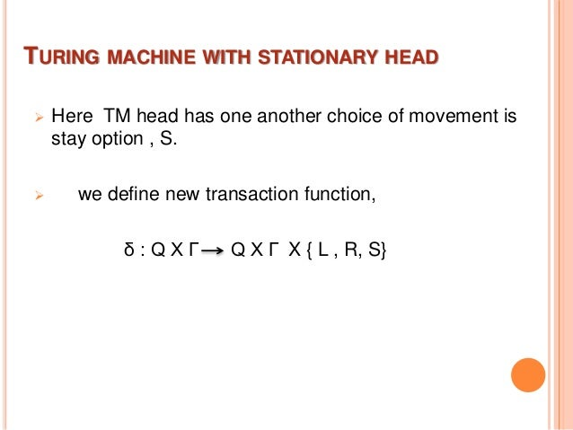 TURING MACHINE WITH STATIONARY HEAD  Here TM head has one another choice of movement is stay option , S.  we define new ...