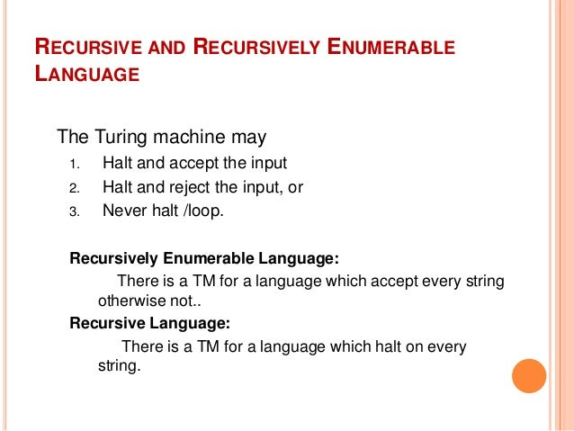 RECURSIVE AND RECURSIVELY ENUMERABLE LANGUAGE The Turing machine may 1. Halt and accept the input 2. Halt and reject the i...