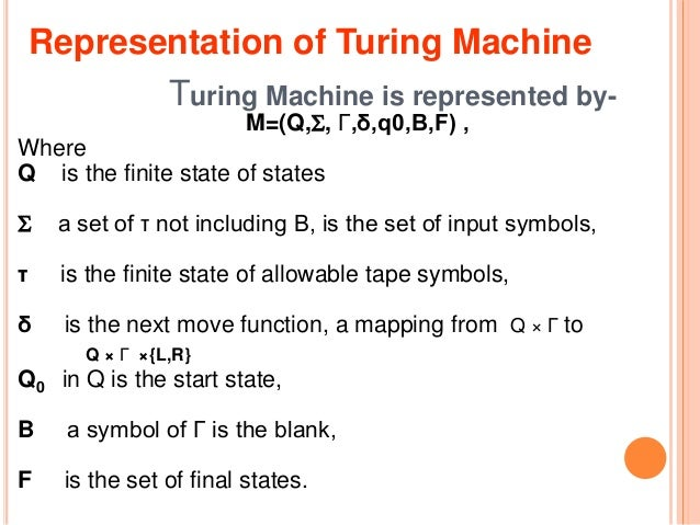 Turing Machine is represented by- M=(Q,, Γ,δ,q0,B,F) , Where Q is the finite state of states  a set of τ not including B...